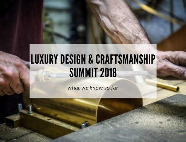 What We Know So Far About Luxury Design & Craftsmanship Summit 2018